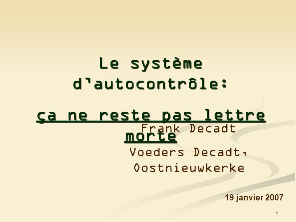 1 Le système dautocontrôle: ça ne reste pas lettre morte 19 janvier 2007 Frank Decadt Voeders Decadt, Oostnieuwkerke