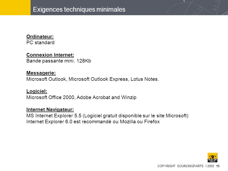 COPYRIGHT SOURCINGPARTS I 2005 15 15 Ordinateur: PC standard Connexion Internet: Bande passante mini. 128Kb Messagerie: Microsoft Outlook, Microsoft O