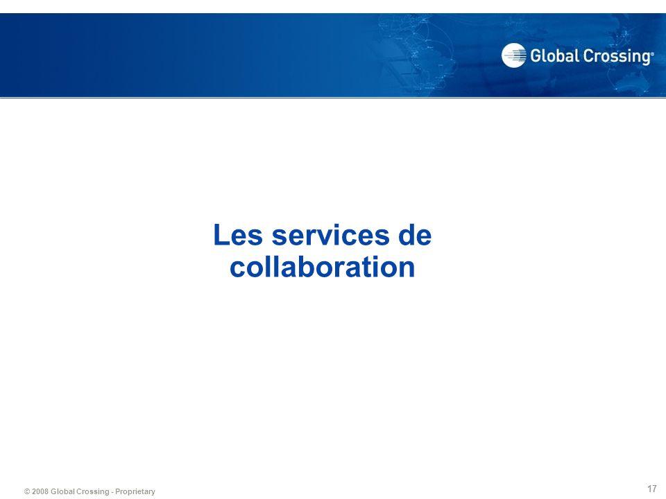 © 2008 Global Crossing - Proprietary 17 Les services de collaboration