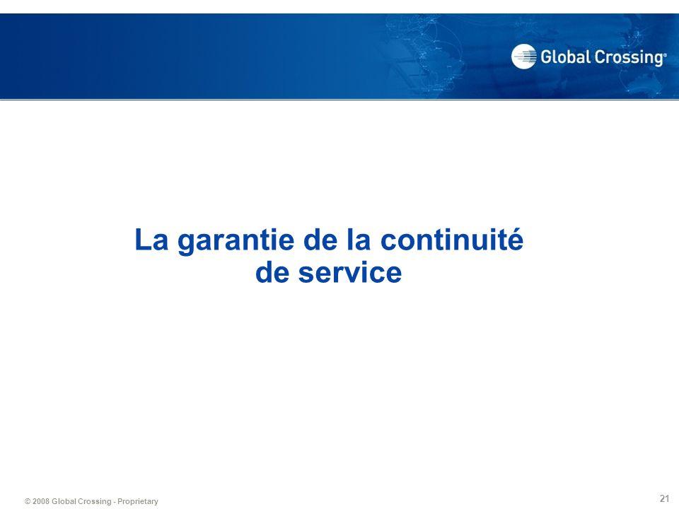 © 2008 Global Crossing - Proprietary 21 La garantie de la continuité de service
