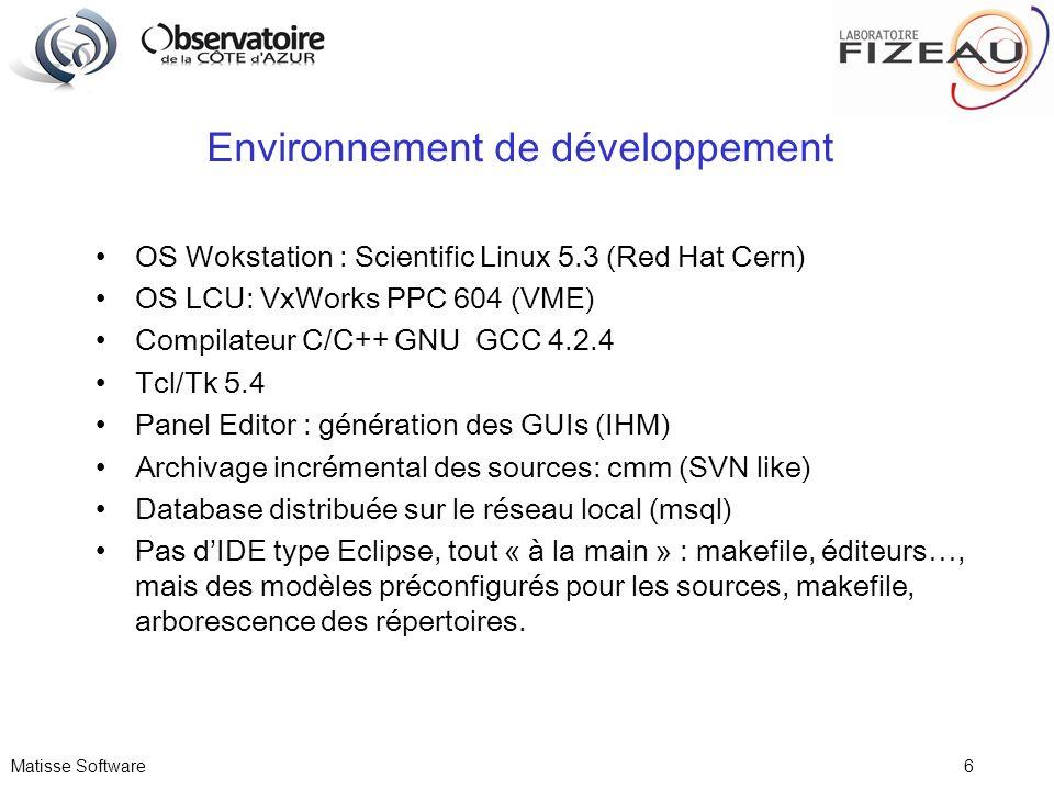 Matisse Software 6 Environnement de développement OS Wokstation : Scientific Linux 5.3 (Red Hat Cern) OS LCU: VxWorks PPC 604 (VME) Compilateur C/C++