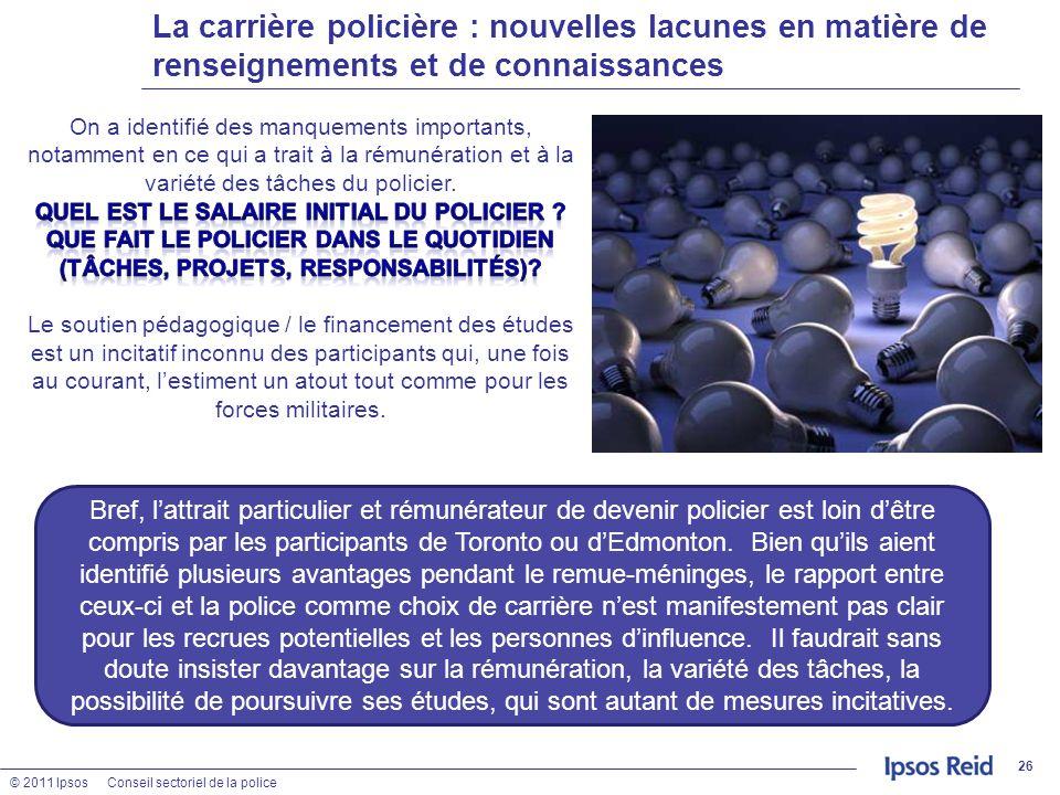 © 2011 IpsosConseil sectoriel de la police La carrière policière : nouvelles lacunes en matière de renseignements et de connaissances 26 Bref, lattrai