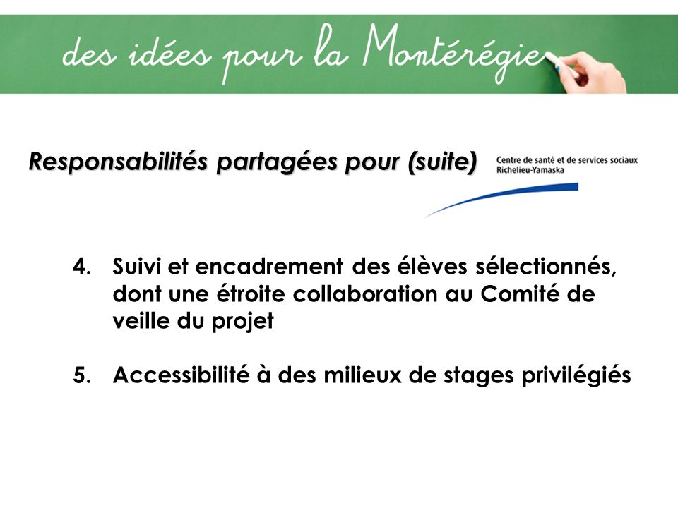 Responsabilités partagées pour (suite) 4.Suivi et encadrement des élèves sélectionnés, dont une étroite collaboration au Comité de veille du projet 5.Accessibilité à des milieux de stages privilégiés
