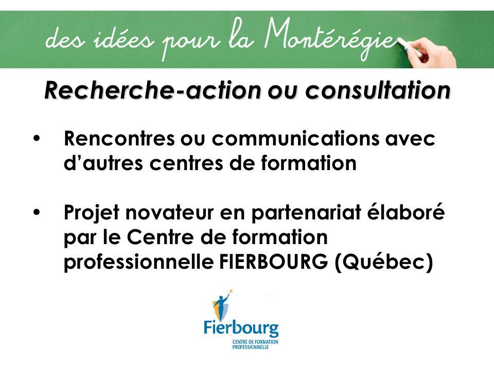 Recherche-action ou consultation Rencontres ou communications avec dautres centres de formation Projet novateur en partenariat élaboré par le Centre de formation professionnelle FIERBOURG (Québec)