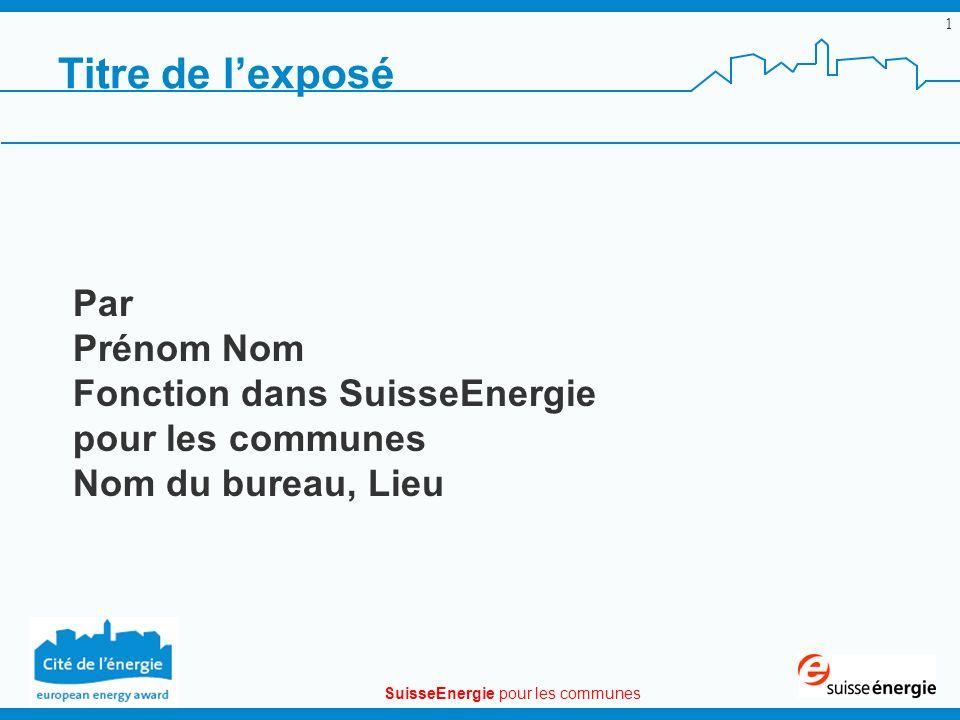 SuisseEnergie pour les communes 1 Titre de lexposé Par Prénom Nom Fonction dans SuisseEnergie pour les communes Nom du bureau, Lieu