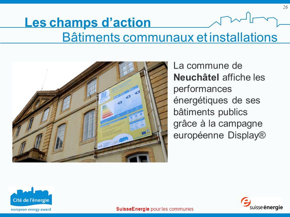 SuisseEnergie pour les communes 26 Bâtiments communaux et installations Les champs daction La commune de Neuchâtel affiche les performances énergétiques de ses bâtiments publics grâce à la campagne européenne Display®