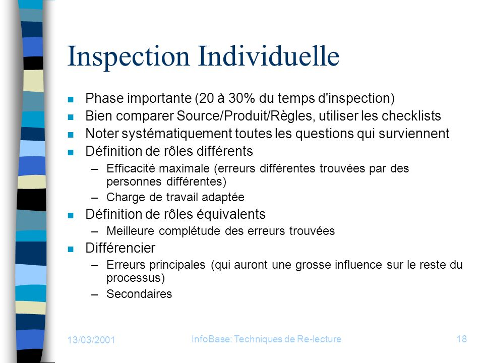 13/03/2001 InfoBase: Techniques de Re-lecture18 Inspection Individuelle n Phase importante (20 à 30% du temps d'inspection) n Bien comparer Source/Pro