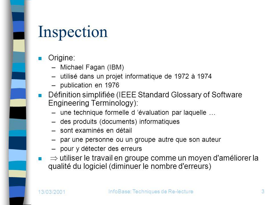 13/03/2001 InfoBase: Techniques de Re-lecture3 Inspection n Origine: –Michael Fagan (IBM) –utilisé dans un projet informatique de 1972 à 1974 –publica