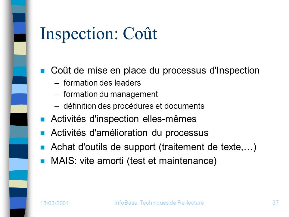 13/03/2001 InfoBase: Techniques de Re-lecture37 Inspection: Coût n Coût de mise en place du processus d'Inspection –formation des leaders –formation d