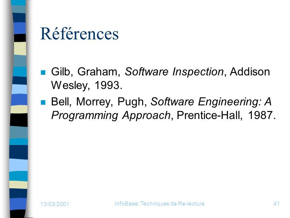 13/03/2001 InfoBase: Techniques de Re-lecture41 Références n Gilb, Graham, Software Inspection, Addison Wesley, 1993. n Bell, Morrey, Pugh, Software E