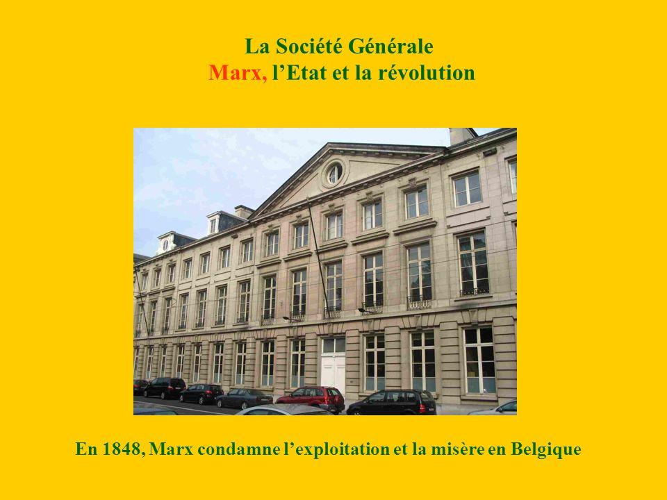 La Société Générale Marx, lEtat et la révolution En 1848, Marx condamne lexploitation et la misère en Belgique