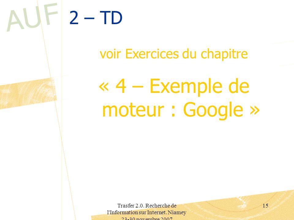 Trasfer 2.0. Recherche de l'Information sur Internet. Niamey 23-30 novembre 2007 15 2 – TD voir Exercices du chapitre « 4 – Exemple de moteur : Google