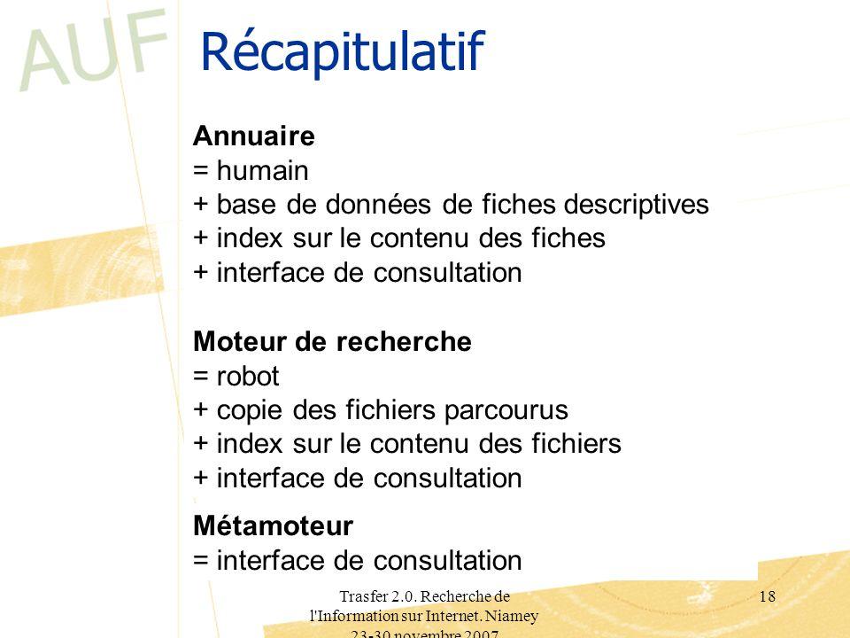 Trasfer 2.0. Recherche de l'Information sur Internet. Niamey 23-30 novembre 2007 18 Récapitulatif Annuaire = humain + base de données de fiches descri