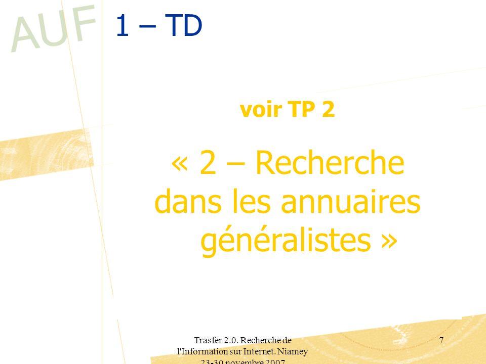 Trasfer 2.0. Recherche de l'Information sur Internet. Niamey 23-30 novembre 2007 7 1 – TD voir TP 2 « 2 – Recherche dans les annuaires généralistes »