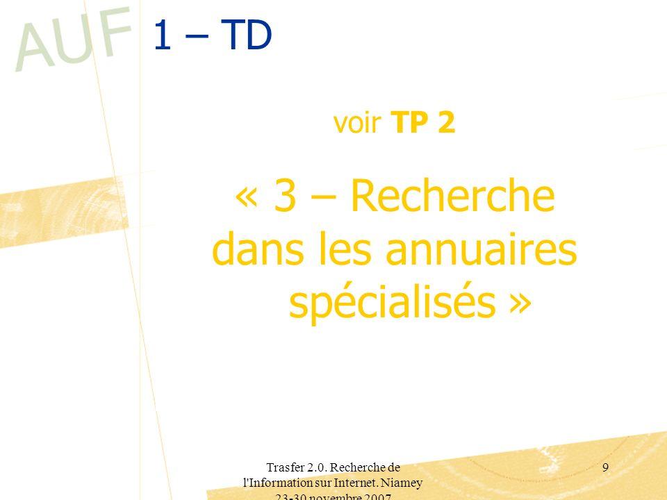 Trasfer 2.0. Recherche de l'Information sur Internet. Niamey 23-30 novembre 2007 9 1 – TD voir TP 2 « 3 – Recherche dans les annuaires spécialisés »