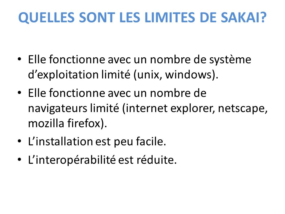 QUELLES SONT LES LIMITES DE SAKAI? Elle fonctionne avec un nombre de système dexploitation limité (unix, windows). Elle fonctionne avec un nombre de n