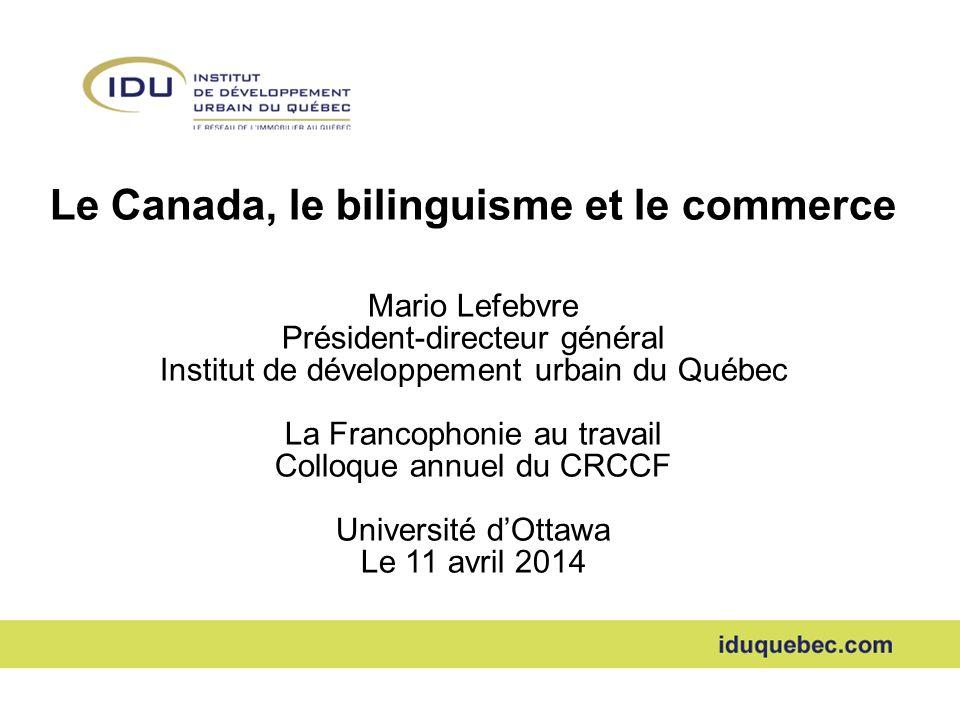 Le Canada, le bilinguisme et le commerce Mario Lefebvre Président-directeur général Institut de développement urbain du Québec La Francophonie au travail Colloque annuel du CRCCF Université dOttawa Le 11 avril 2014