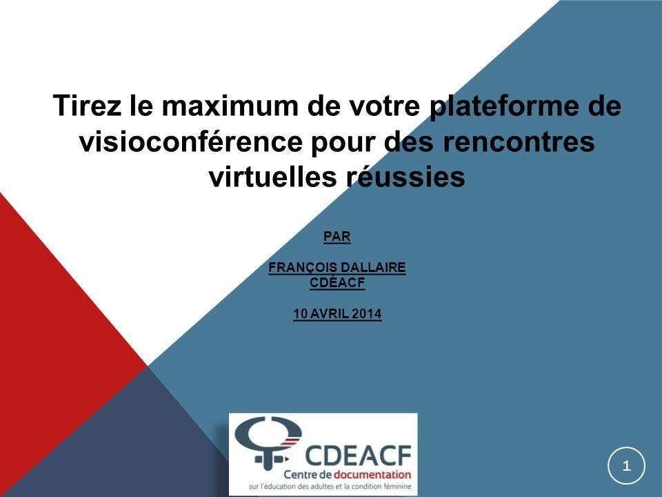 Tirez le maximum de votre plateforme de visioconférence pour des rencontres virtuelles réussies PAR FRANÇOIS DALLAIRE CDÉACF 10 AVRIL 2014 1