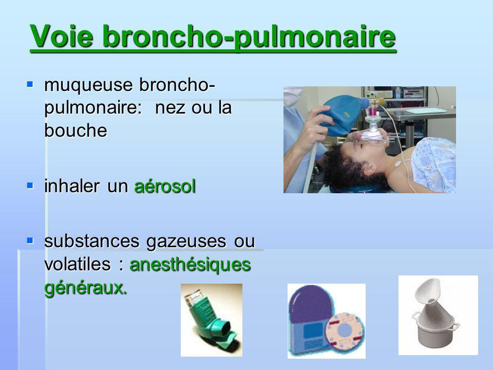 Voie broncho-pulmonaire muqueuse broncho- pulmonaire: nez ou la bouche muqueuse broncho- pulmonaire: nez ou la bouche inhaler un aérosol inhaler un aérosol substances gazeuses ou volatiles : anesthésiques généraux.