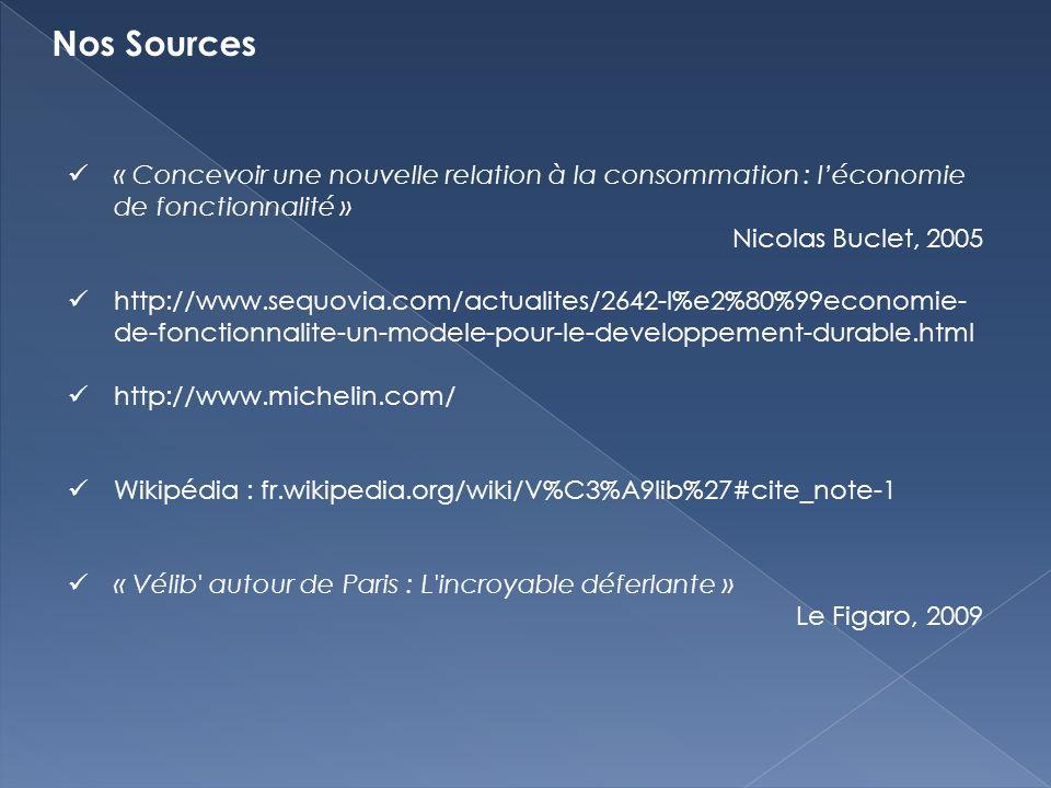 Nos Sources « Concevoir une nouvelle relation à la consommation : léconomie de fonctionnalité » Nicolas Buclet, 2005 http://www.sequovia.com/actualites/2642-l%e2%80%99economie- de-fonctionnalite-un-modele-pour-le-developpement-durable.html http://www.michelin.com/ Wikipédia : fr.wikipedia.org/wiki/V%C3%A9lib%27#cite_note-1 « Vélib autour de Paris : L incroyable déferlante » Le Figaro, 2009