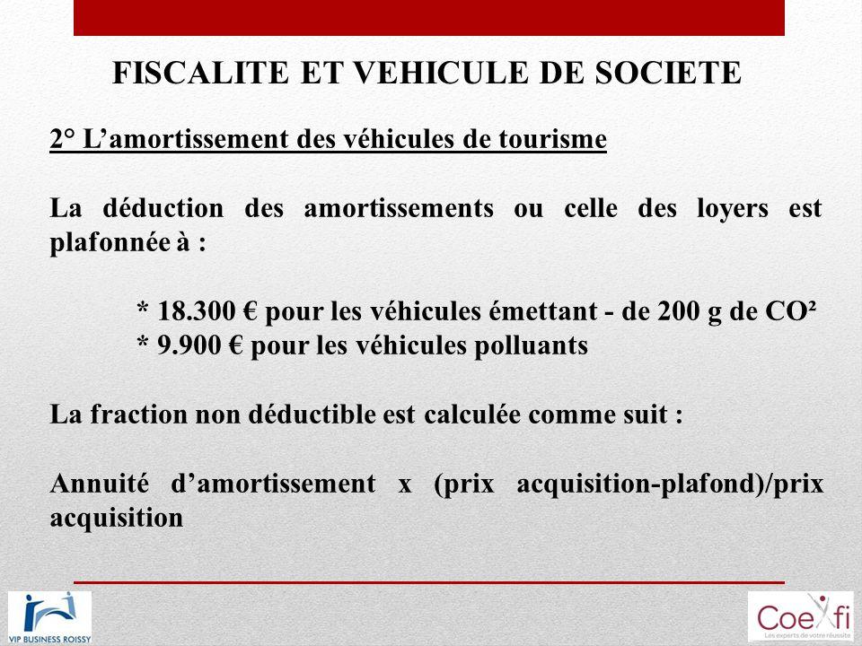 FISCALITE ET VEHICULE DE SOCIETE 2° Lamortissement des véhicules de tourisme La déduction des amortissements ou celle des loyers est plafonnée à : * 1