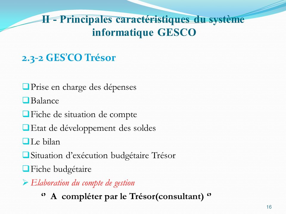 II - Principales caractéristiques du système informatique GESCO 2.3-2 GESCO Trésor Prise en charge des dépenses Balance Fiche de situation de compte E