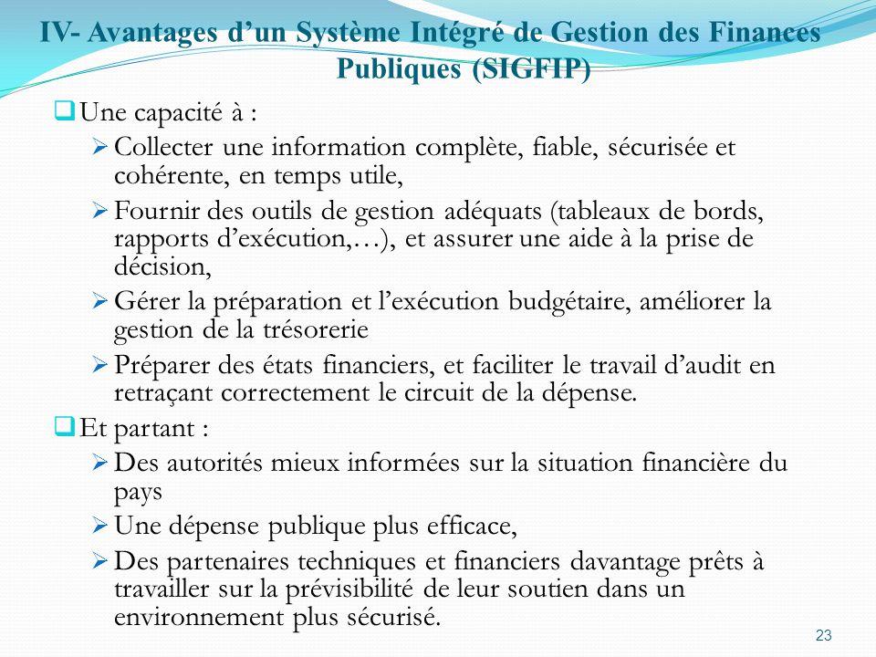 IV- Avantages dun Système Intégré de Gestion des Finances Publiques (SIGFIP) Une capacité à : Collecter une information complète, fiable, sécurisée et