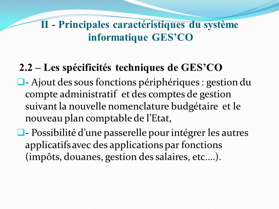 II - Principales caractéristiques du système informatique GESCO 2.4 - Défis majeurs à relever Réalisation détude pour le déploiement de GESCO au niveau des ministères sectoriels.