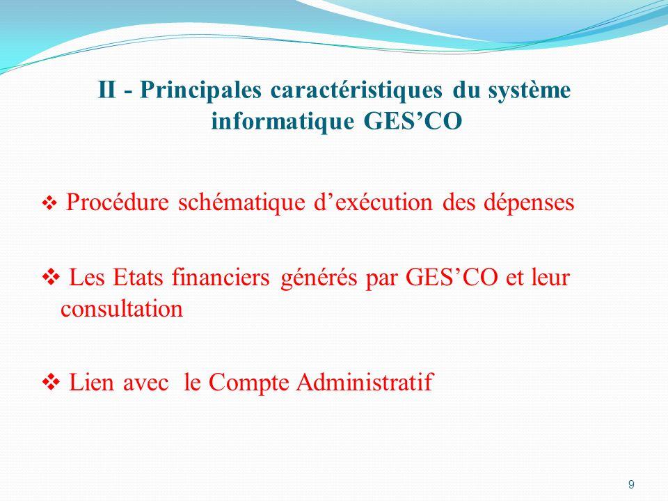 II - Principales caractéristiques du système informatique GESCO Procédure schématique dexécution des dépenses Les Etats financiers générés par GESCO e