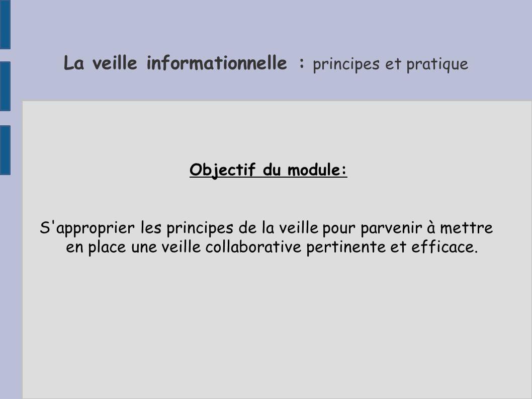 La veille informationnelle : principes et pratique Objectif du module: S approprier les principes de la veille pour parvenir à mettre en place une veille collaborative pertinente et efficace.
