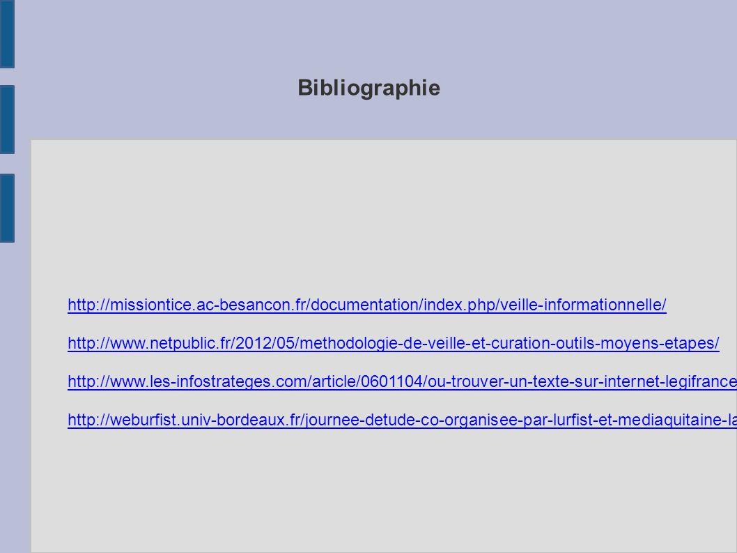 Bibliographie http://missiontice.ac-besancon.fr/documentation/index.php/veille-informationnelle/ http://www.netpublic.fr/2012/05/methodologie-de-veille-et-curation-outils-moyens-etapes/ http://www.les-infostrateges.com/article/0601104/ou-trouver-un-texte-sur-internet-legifrance-lamyline-et-les-autres http://weburfist.univ-bordeaux.fr/journee-detude-co-organisee-par-lurfist-et-mediaquitaine-la-curation-de-donnees/