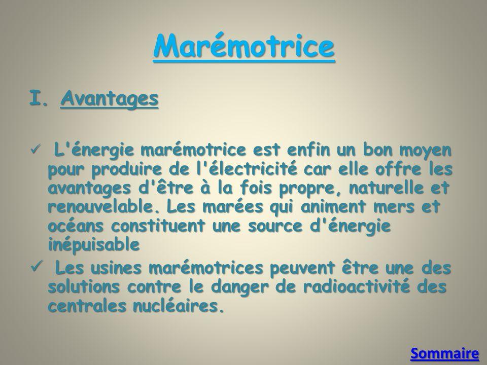 Marémotrice I.Avantages L énergie marémotrice est enfin un bon moyen pour produire de l électricité car elle offre les avantages d être à la fois propre, naturelle et renouvelable.