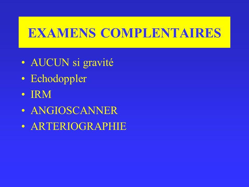 EXAMENS COMPLENTAIRES AUCUN si gravité Echodoppler IRM ANGIOSCANNER ARTERIOGRAPHIE