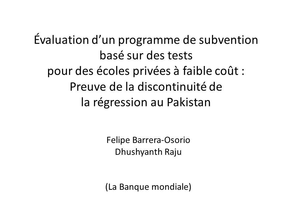 Évaluation dun programme de subvention basé sur des tests pour des écoles privées à faible coût : Preuve de la discontinuité de la régression au Pakistan Felipe Barrera-Osorio Dhushyanth Raju (La Banque mondiale)