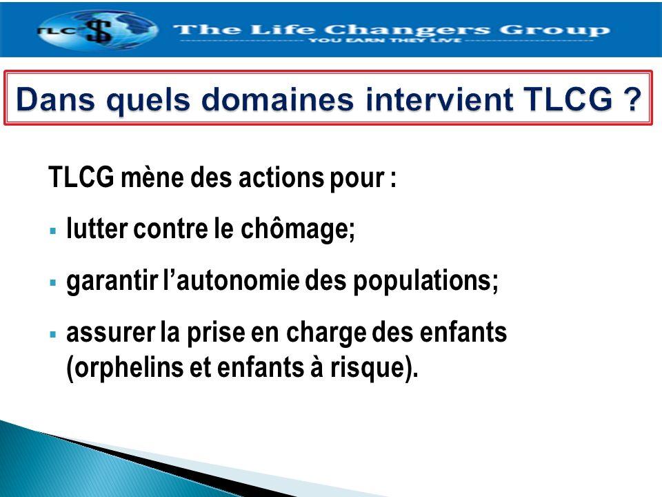 TLCG mène des actions pour : lutter contre le chômage; garantir lautonomie des populations; assurer la prise en charge des enfants (orphelins et enfan