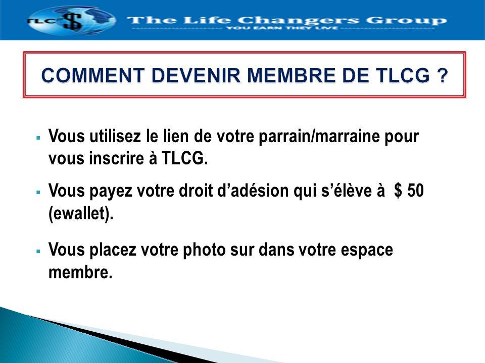 Vous utilisez le lien de votre parrain/marraine pour vous inscrire à TLCG. Vous payez votre droit dadésion qui sélève à $ 50 (ewallet). Vous placez vo