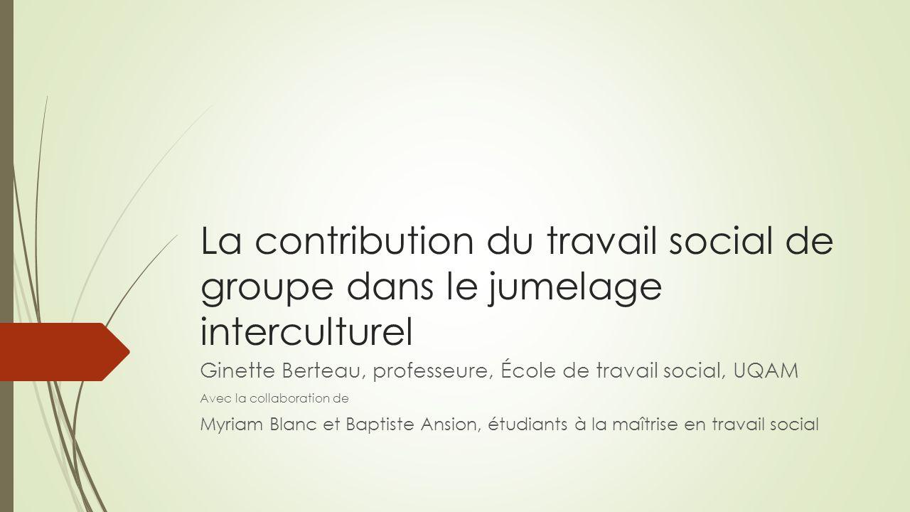 La contribution du travail social de groupe dans le jumelage interculturel Ginette Berteau, professeure, École de travail social, UQAM Avec la collabo