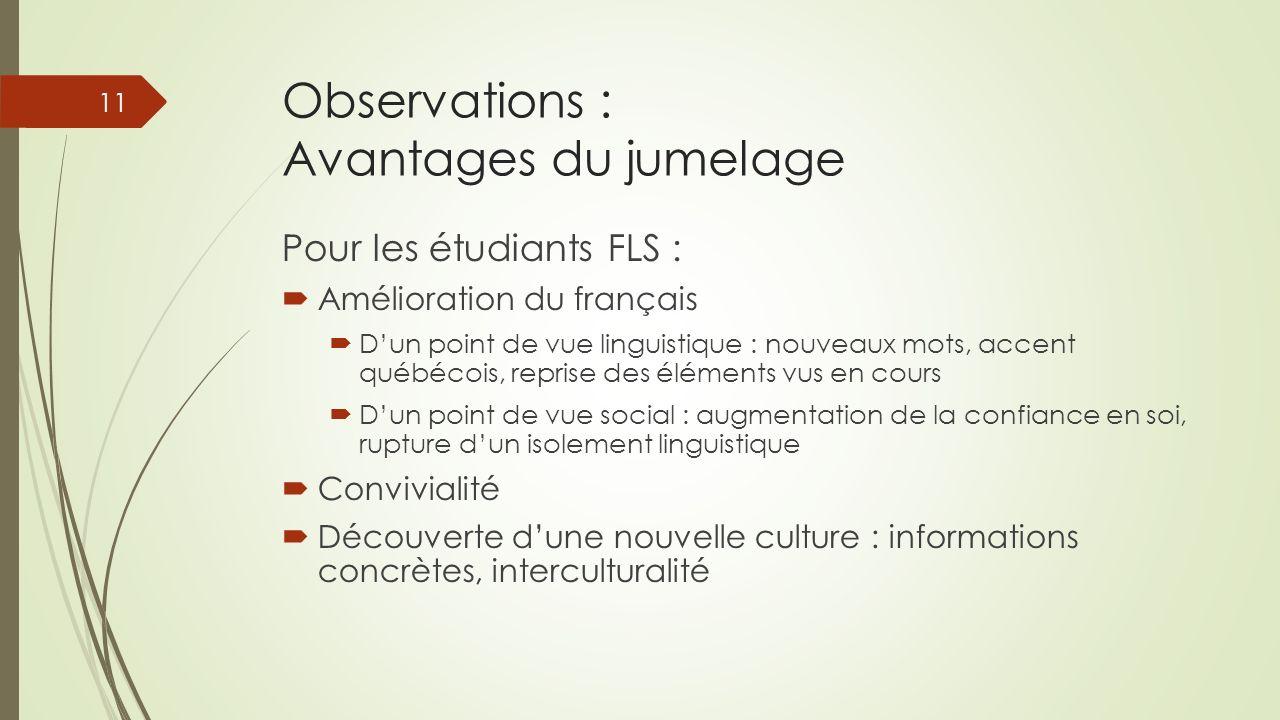 Observations : Avantages du jumelage Pour les étudiants FLS : Amélioration du français Dun point de vue linguistique : nouveaux mots, accent québécois