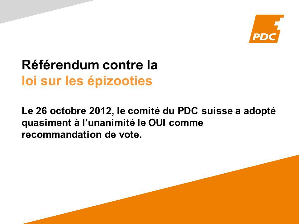 Référendum contre la loi sur les épizooties Le 26 octobre 2012, le comité du PDC suisse a adopté quasiment à l'unanimité le OUI comme recommandation d