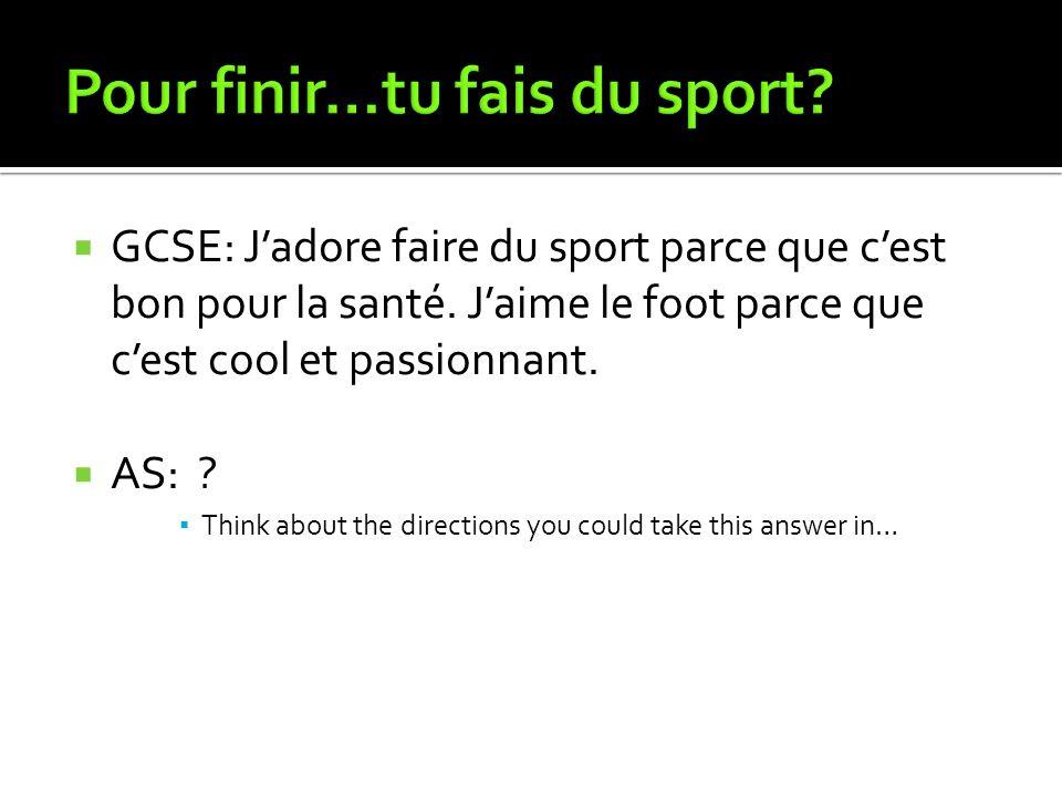 GCSE: Jadore faire du sport parce que cest bon pour la santé. Jaime le foot parce que cest cool et passionnant. AS: ? Think about the directions you c