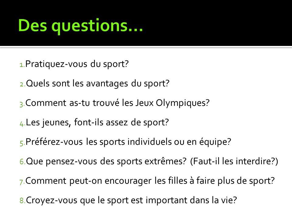 1. Pratiquez-vous du sport? 2. Quels sont les avantages du sport? 3. Comment as-tu trouvé les Jeux Olympiques? 4. Les jeunes, font-ils assez de sport?