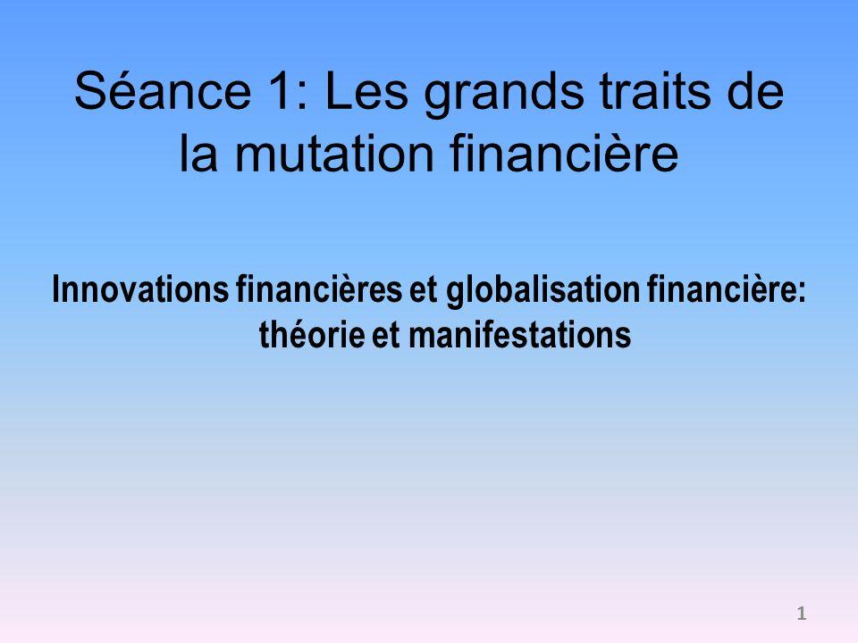 Séance 1: Les grands traits de la mutation financière Innovations financières et globalisation financière: théorie et manifestations 1