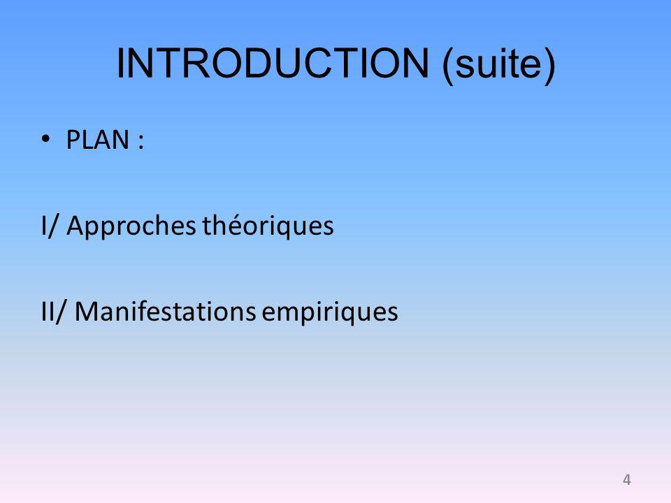 INTRODUCTION (suite) PLAN : I/ Approches théoriques II/ Manifestations empiriques 4
