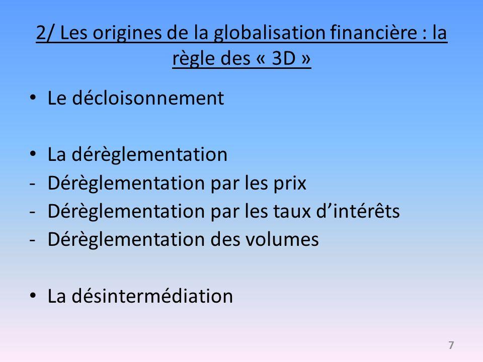 2/ Les origines de la globalisation financière : la règle des « 3D » Le décloisonnement La dérèglementation -Dérèglementation par les prix -Dérèglementation par les taux dintérêts -Dérèglementation des volumes La désintermédiation 7
