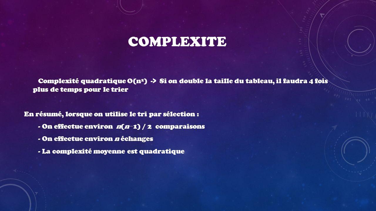 COMPLEXITE Complexité quadratique O(n²) -> Si on double la taille du tableau, il faudra 4 fois plus de temps pour le trier En résumé, lorsque on utili