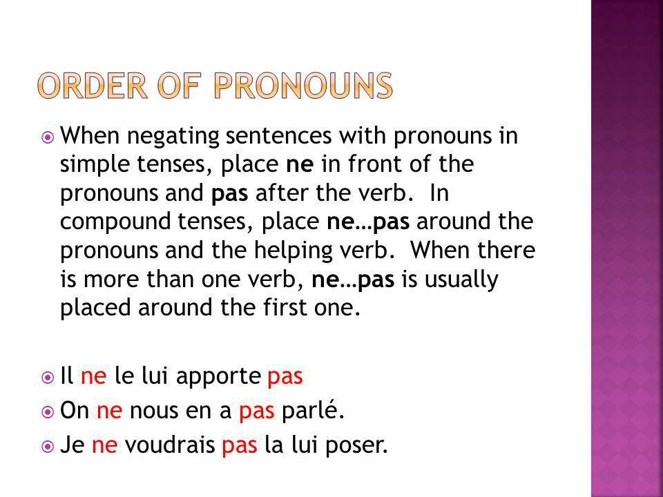When negating sentences with pronouns in simple tenses, place ne in front of the pronouns and pas after the verb. In compound tenses, place ne…pas aro