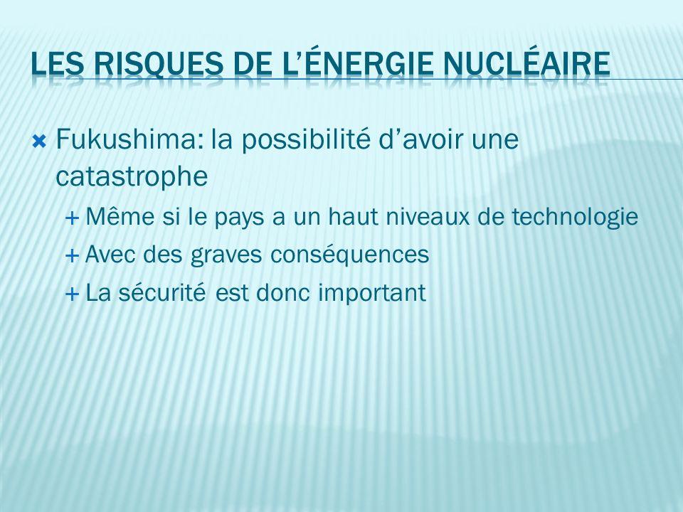 Fukushima: la possibilité davoir une catastrophe Même si le pays a un haut niveaux de technologie Avec des graves conséquences La sécurité est donc important