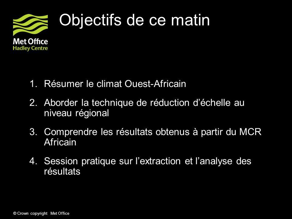 © Crown copyright Met Office Objectifs de ce matin 1.Résumer le climat Ouest-Africain 2.Aborder la technique de réduction déchelle au niveau régional