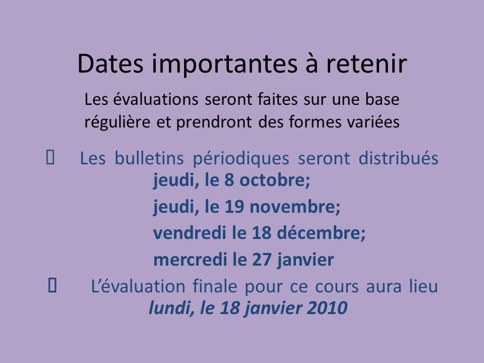 Dates importantes à retenir Les bulletins périodiques seront distribués jeudi, le 8 octobre; jeudi, le 19 novembre; vendredi le 18 décembre; mercredi le 27 janvier Lévaluation finale pour ce cours aura lieu lundi, le 18 janvier 2010 Les évaluations seront faites sur une base régulière et prendront des formes variées