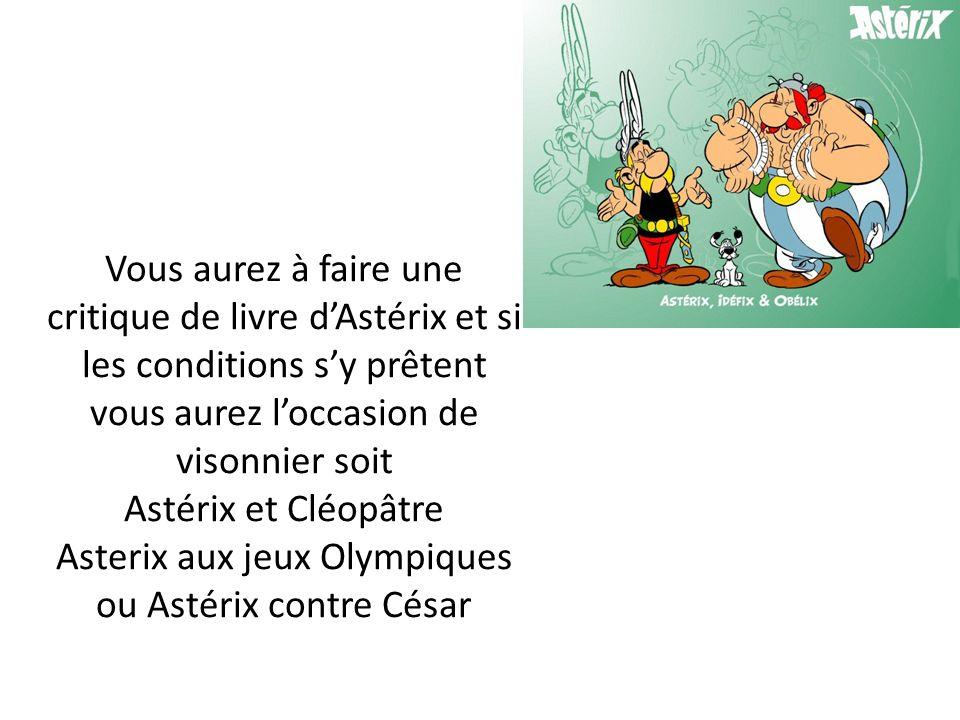 Vous aurez à faire une critique de livre dAstérix et si les conditions sy prêtent vous aurez loccasion de visonnier soit Astérix et Cléopâtre Asterix aux jeux Olympiques ou Astérix contre César